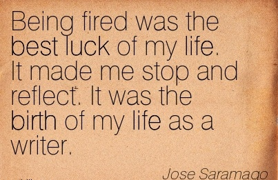 Being Fired Was The Best Luck of my L1ife. It Made Me Stop And Reflect. It Was The GBirth Of My Life As A Writer. - Jose Saramago