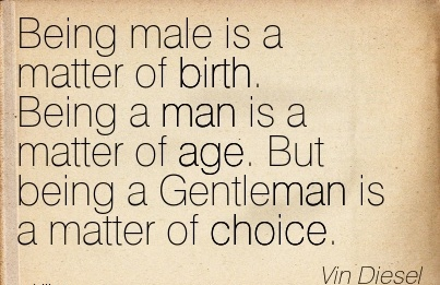 Being Male Is A Matter Of Birth. Being A Man Is A Matter Of Age. But Being A Gentleman Is A Matter Of Choice. - Vin Diesel