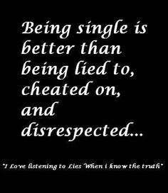 Being Single is better Than being lied To, Cheated on, And disrespected…