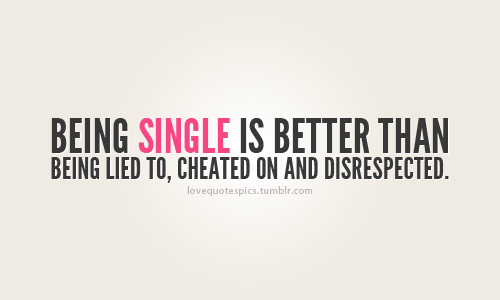 Being Single IS better than Being Lied To, Cheated on And Disrespected.