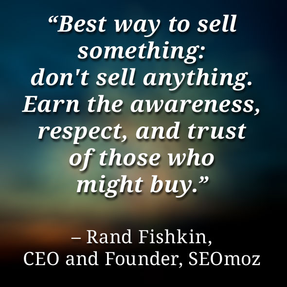 Best Way To sell Smething; Don't Sell Anthing. Earn The Awareness, Respect, And Trust Of Those Who Might Buy. - Rand Fishkin