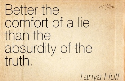 Better the Comfort of a Lie than the Absurdity of the Truth. - Tanya Huff