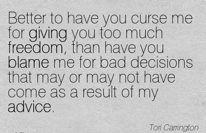 Better To Have You Curse Me For Giving You Too Much Freedom, Than Have You Blame Me For Bad Decisions That May Or May Not Have Come As A Result Of My Advice. - Tori