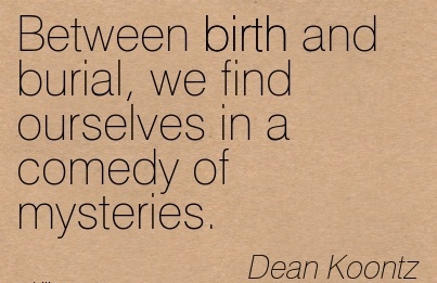 Between Birth And Burial, We Find Ourselves In A Comedy Of Mysteries. - Dean Koontz