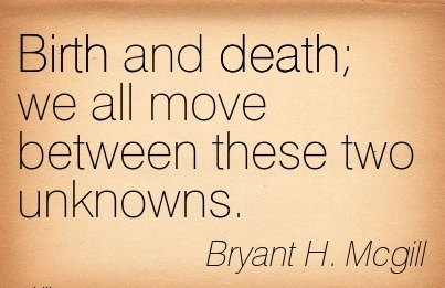 Birth And Death We All Move Between These Two Unknowns. - Bryant H. Mcgill