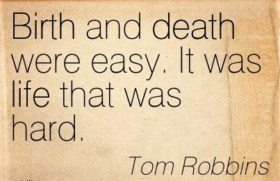 Birth And Death Were Easy. It Was Life That Was Hard. - Tom Robbins