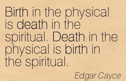 Birth In The Physical Is Death In The Spiritual. Death In The Physical Is Birth In The Spiritual. - Edger Cayce