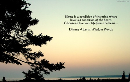 Blame Is A Condition Of The Mind Where Love Is A Condition Of The Heart. Choose To Live Your Life From The Heart.  - Dianne Adams