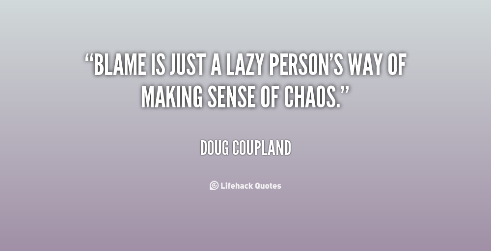 """ Blame Is Just A Lazy Person's Way Of Making Sense Of Chaos. "" - Doug Coupland"