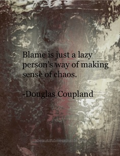 Blame Is Just A Lazy Person's Way Of Making Sense Of Chaos. - Douglas Coupland