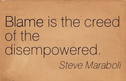 Blame Is The Creed Of The Disempowered. - Steve Maraboli