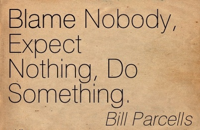 Blame Nobody, Expect Nothing, Do Something. - Bill Parcells
