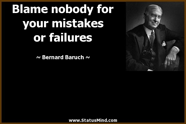 Blame Nobody For your Mistake or Failures.