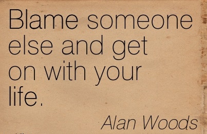 Blame Someone Rlse and get on With Your Life. - Alan Woods