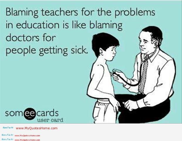 Blaming Teachers For The Problums In Education Is Like Blaming Doctors For People For People Getting Sick.