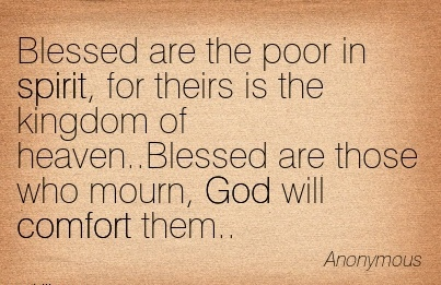 Blessed Are the Poor in Spirit, for Theirs is The Kingdom of Heaven..Blessed Are those Who Mourn, God Will Comfort Them. - Anonymous