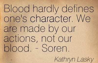 Blood Hardly Defines one's Character. We are made by our Actions, not our Blood. - Soren. -  Akthryn Lasky