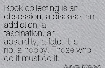 Book Collecting Is An Obsession, A Disease, An Addiction, A Fascination, An Absurdity, A Fate. It Is Not A Hobby. Those Who Do It Must Do It. - Jeanette Winterson