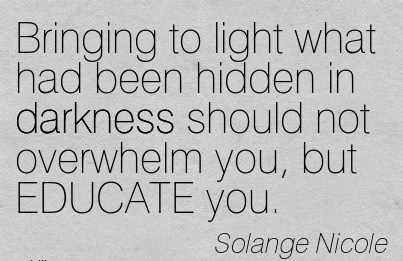 Bringing To Light What Had Been Hidden In Darkness Should Not Overwhelm You, But EDUCATE You. - Solange Nicole