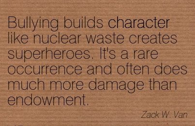 Bullying Builds Character like Nuclear waste Creates Superheroes. It's a rare Occurrence And Often does Much more Damage than Endowment. - Zack W. Van