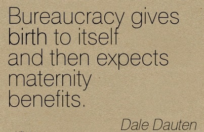Bureaucracy Gives Birth To Itself And Then Expects Maternity Benefits. - Dale Dauten