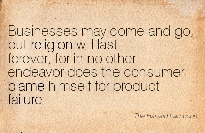 Businesses May Come And Go, But Religion Will Last Forever, For In No Other Endeavor Does The Consumer Blame Himself For Product Failure. - The Harvard Lampoon