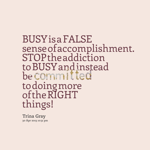 Busy Is A False Sense Of Accomplishment. Stop The Addiction To Busy And Instead Be Committed To Doing More Of The Right Things! - Trina Gray