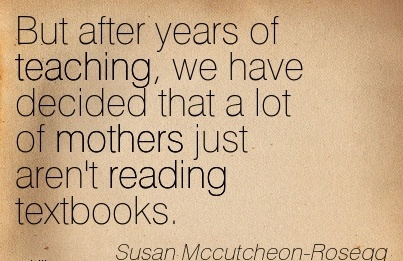 But After Years Of Teaching, We Have Decided That A Lot Of Mothers Just Aren't Reading Textbooks. - Susan Mccutcheon- Rosegg
