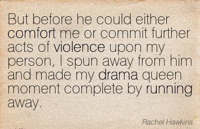 But Before he could Either Comfort me or Commit Further Acts of ..person, I Spun away from him and Made my Complete by Running Away. - Rachel Hawkins