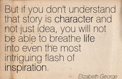 But if you don't Understand that story is Character and not just idea, you will  life into even the most Intriguing Flash of Inspiration. - Elizabeth George
