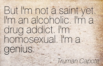 But I'm Not A Saint Yet. I'm An Alcoholic. I'm A Drug Addict. I'm Homosexual. I'm A Genius. - Truman Capote
