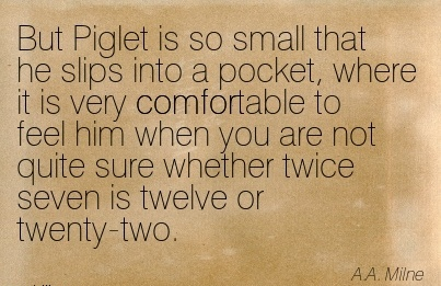 But Piglet is so small that he Slips into a pocket, Where it is very Comfortable to  are not Quite sure Whether Twice Seven is Twelve or Twenty-Two. - A.A. Milne