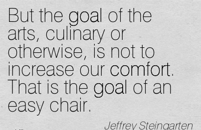 But the goal of the arts, Culinary or Otherwise, is not to Increase our Comfort. That is the Goal of an Easy Chair. - Jeffrey Steinngarten