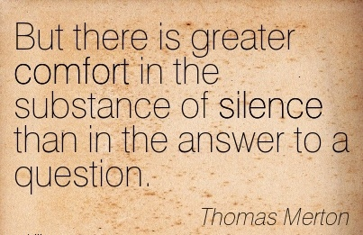 But There Is Greater Comfort in the Substance of Silence Than in the Answer to a Question. - Thomas Merton