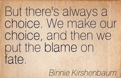 But There's Always A Choice. We Make Our Choice, And Then We Put The Blame On Fate. - Binnie Kirshenbaum