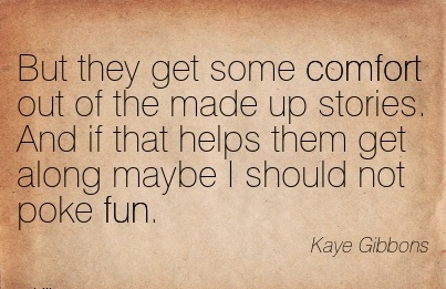 But they Get Some Comfort out of the made up Stories. And if that helps them get along maybe I Should not Poke Fun. - kaye Gibbons
