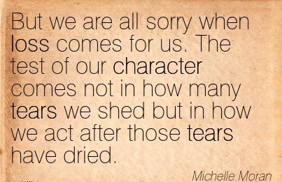 But We are all sorry when loss comes for us. The test of our Character comes not in how many Tears we shed but in how we act after those Tears have Dried. - Michelle Moran