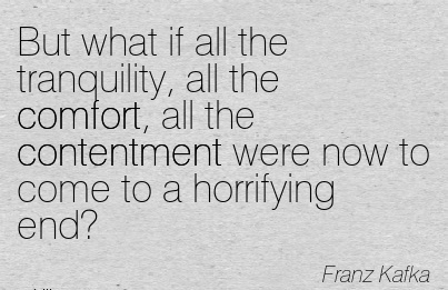 But What if all the Tranquility, all the Comfort, all the Contentment were now to Come to a Horrifying End! - Franz Kafka