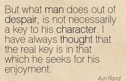 But What man Does out of Despair, is  key to his Character. I have always Thought that the Real Key is in that Which He Seeks for his Enjoyment. - Ayn Rand