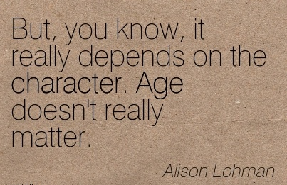 But, You know, it really Depends on the Character. Age doesn't Really Matter. - Alison Lohman
