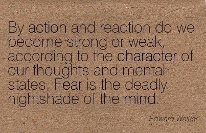 By Action and Reaction do we Become Strong or weak, According to the Character of l States. Fear is the Deadly Nightshade of the Mind. - Edward Walker