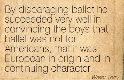 By Disparaging Ballet he Succeeded very Well in  for Americans, that it was European in origin and in Continuing Character. - Walter Terry