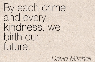 By Each Crime And Every Kindness, We Birth Our Future. - David Mitchell