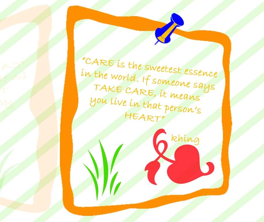 Care Is the Sweetest Essence in the World. if Someone Says Take Care it means You live in That Person's HEAR! - Khing - Comfort Quotes