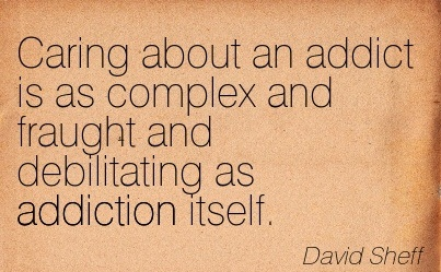 Caring About An Addict Is As Complex And Fraught And Debilitating As Addiction Itself. - David Sheff