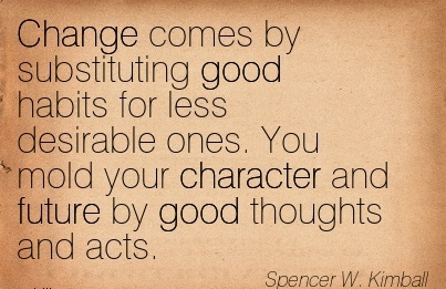 Change Comes by Substituting Good Habits for less Desirable ones. You Mold your Character and Future by Good Thoughts and Acts. - Spencer W. Kimball