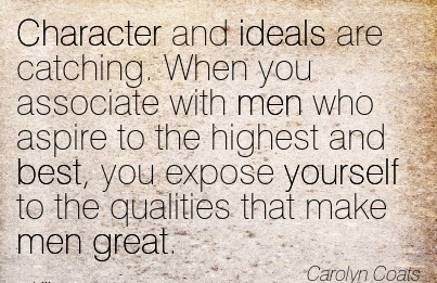 Character and Ideals are Catching. When you to the highest and best, you expose yourself to the Qualities that make men great. - Carolyn Coats