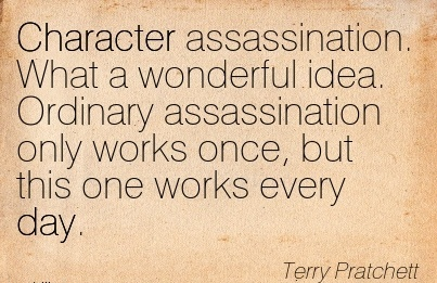 Character Assassination. What a Wonderful idea. Ordinary Assassination only works once, but this one works Every Day. - Terry Practchett