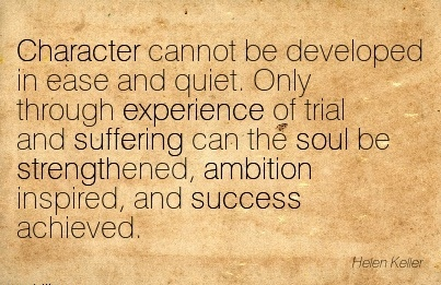Character cannot be Developed in Ease and quiet. Only through Experience of trial and..soul be strengthened, ambition Inspired, and Success Achieved. - Helen Keller