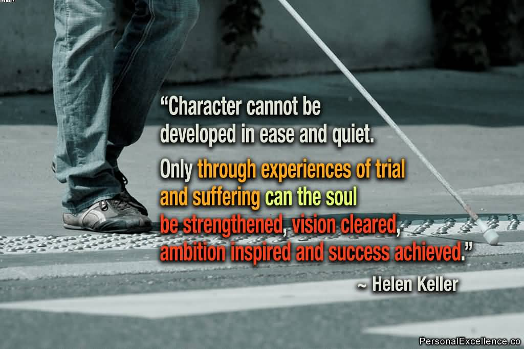 Character Cannot be Developed In ease And Quiet. Only Through Experiences Of trail And Suffering Can The soul.- Helen Keller